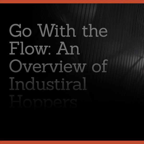 Go With the Flow: An Overview of Industrial Hoppers