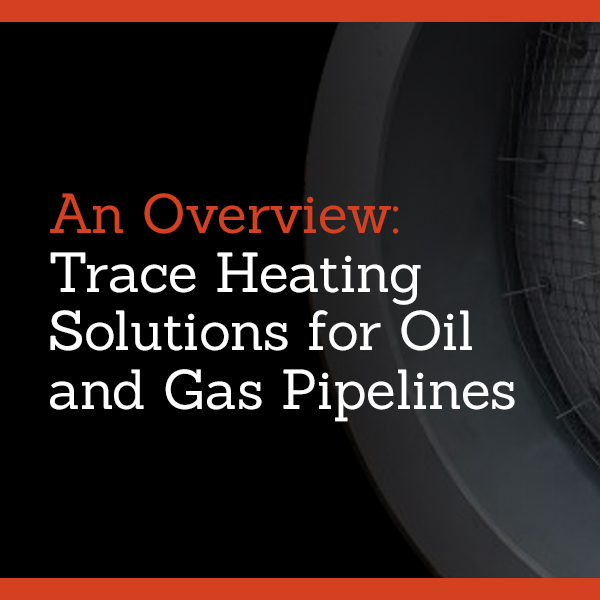 An Overview: Trace Heating Solutions for Oil and Gas Pipelines